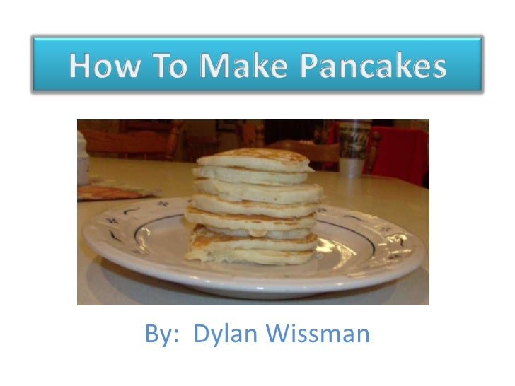 How To Make Pancakes<br />By:  Dylan Wissman<br />