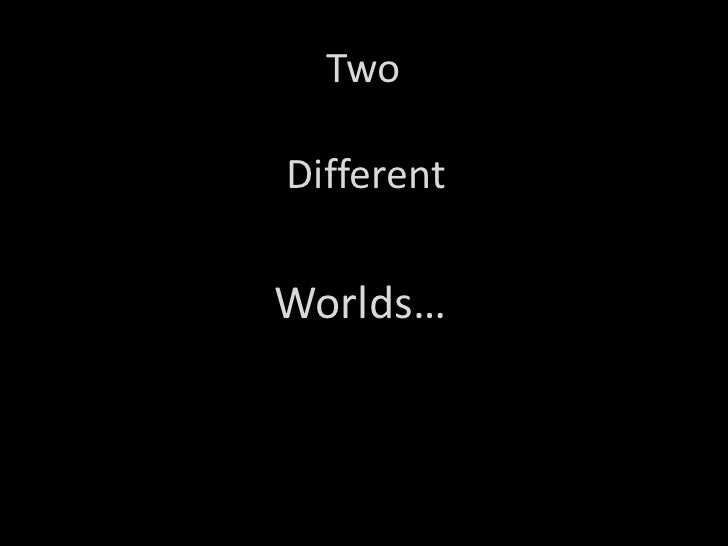 Two<br />Different<br />Worlds…<br />