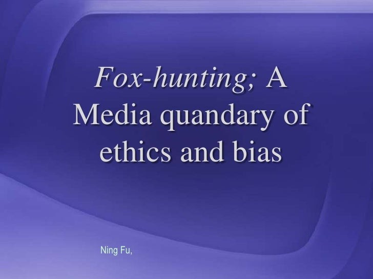 Fox-hunting; A Media quandary of ethics and bias<br />Ning Fu, <br />