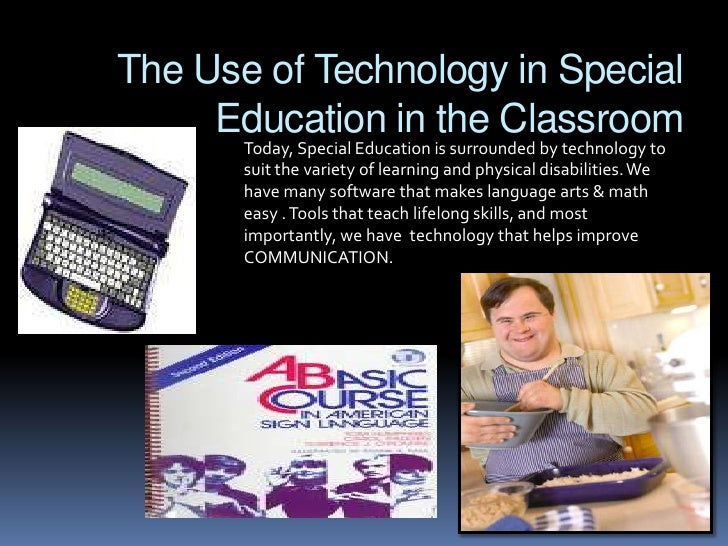 The Use of Technology in Special Education in the Classroom<br />Today, Special Education is surrounded by technology to s...