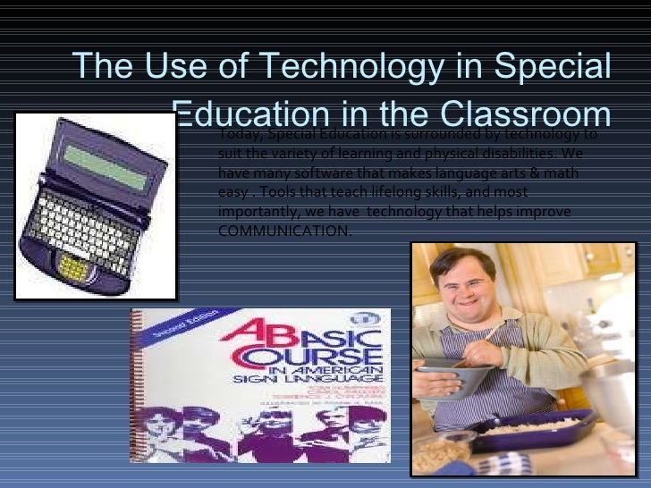 The Use of Technology in Special Education in the Classroom Today, Special Education is surrounded by technology to suit t...