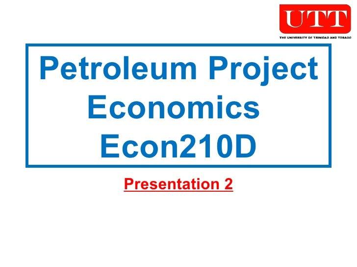 Petroleum Project Economics  Econ210D Presentation 2