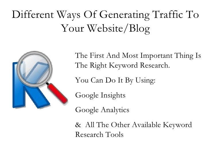Different Ways Of Generating Traffic To Your Website/Blog The First And Most Important Thing Is The Right Keyword Research...