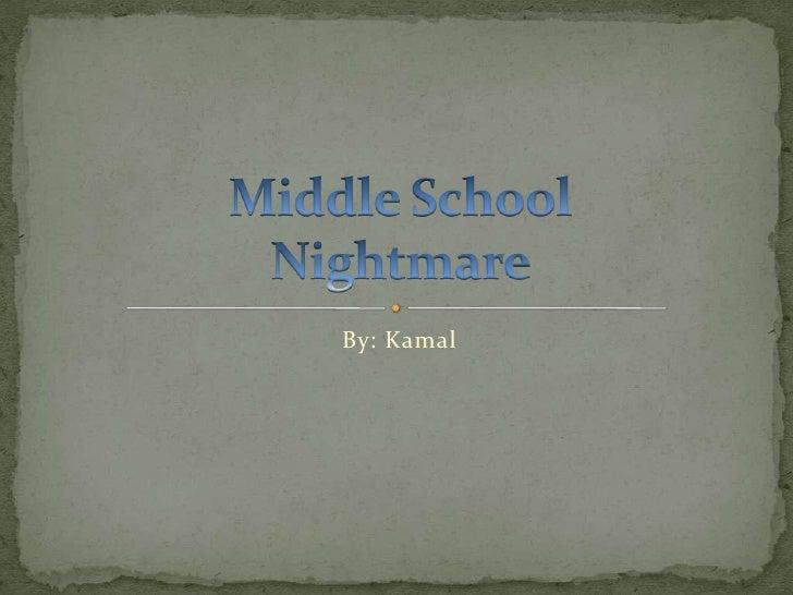 By: Kamal<br />Middle School  Nightmare<br />