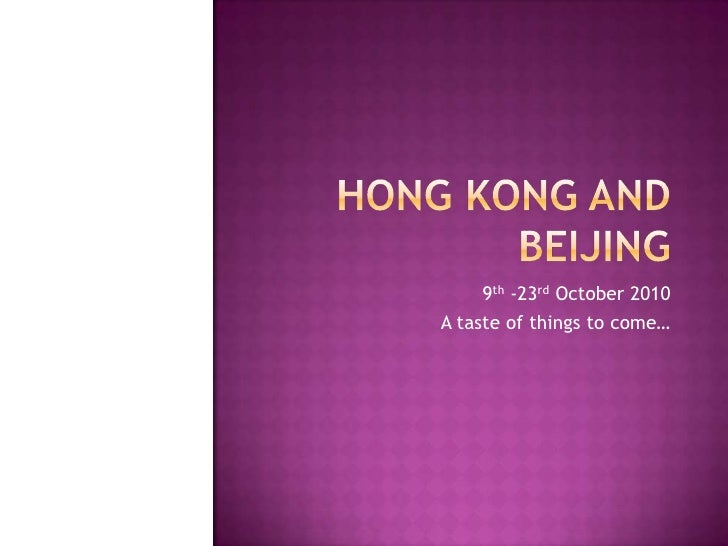 Hong Kong and Beijing<br />9th -23rd October 2010<br />A taste of things to come…<br />