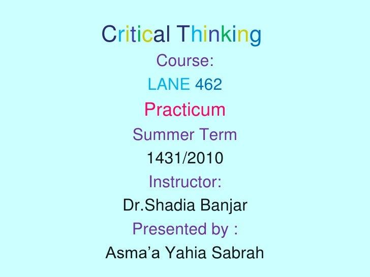 Critical Thinking<br />Course:<br />LANE462<br />Practicum<br />Summer Term <br />1431/2010 <br />Instructor: <br />Dr.Sha...