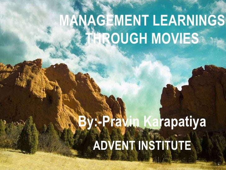 MANAGEMENT LEARNINGS THROUGH MOVIES By:-Pravin Karapatiya ADVENT INSTITUTE