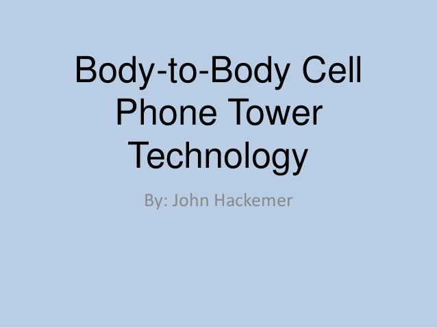 Body-to-Body Cell Phone Tower Technology By: John Hackemer