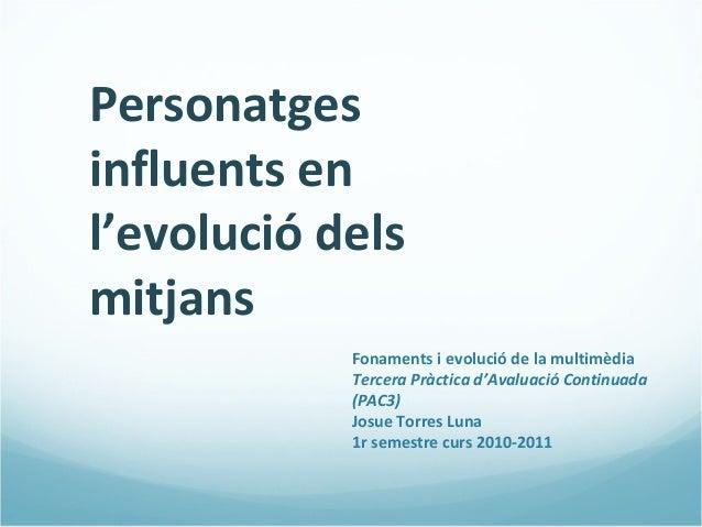 Personatges influents en l'evolució dels mitjans Fonaments i evolució de la multimèdia Tercera Pràctica d'Avaluació Contin...
