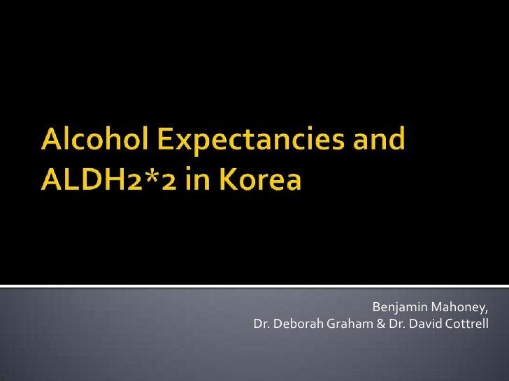 Alcohol Expectancies and ALDH2*2 inKorea<br />Benjamin Mahoney, <br />Dr. DeborahGraham & Dr. David Cottrell<br />