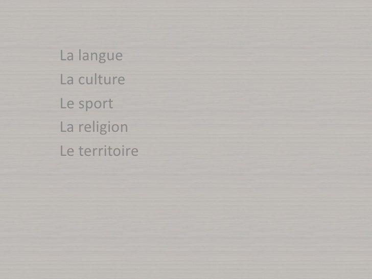 La langue<br />La culture<br />Le sport<br />La religion<br />Le territoire<br />