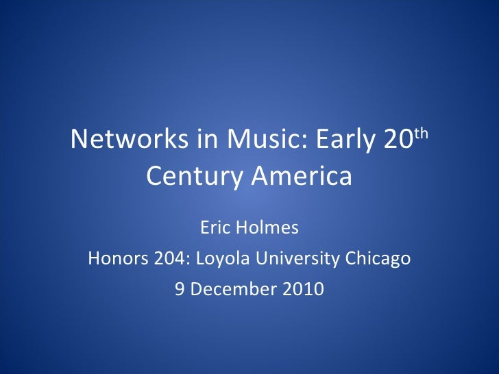 Networks in Music: Early 20 th  Century America Eric Holmes Honors 204: Loyola University Chicago 9 December 2010