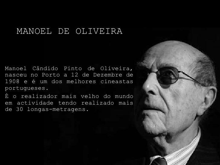 Manoel de Oliveira<br />ManoelCândido Pinto de Oliveira, nasceu no Porto a 12 de Dezembre de 1908 e é um dos melhores cine...
