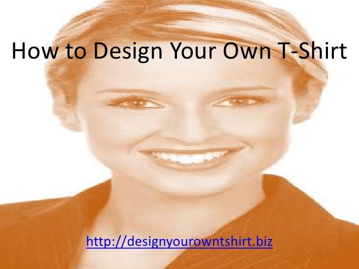 How to Design Your Own T-Shirt<br />http://designyourowntshirt.biz<br />