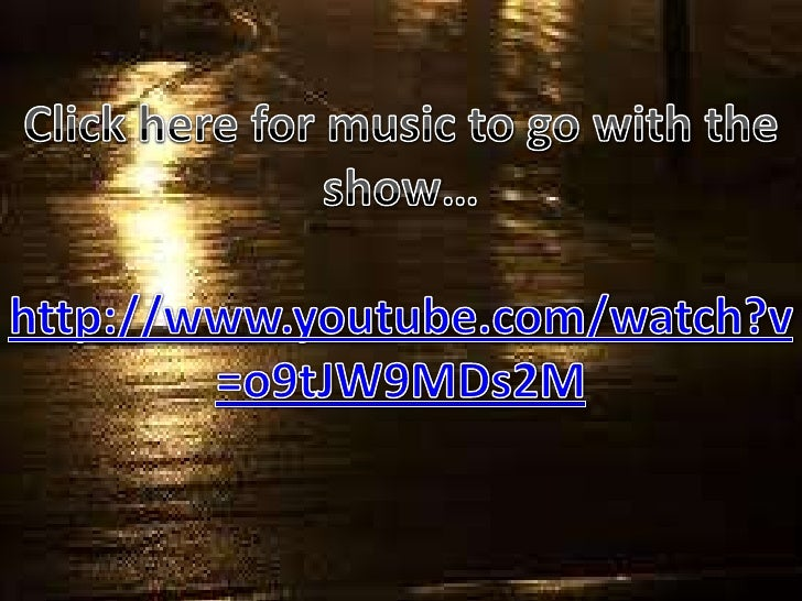 Click here for music to go with the show…<br />http://www.youtube.com/watch?v=o9tJW9MDs2M<br />