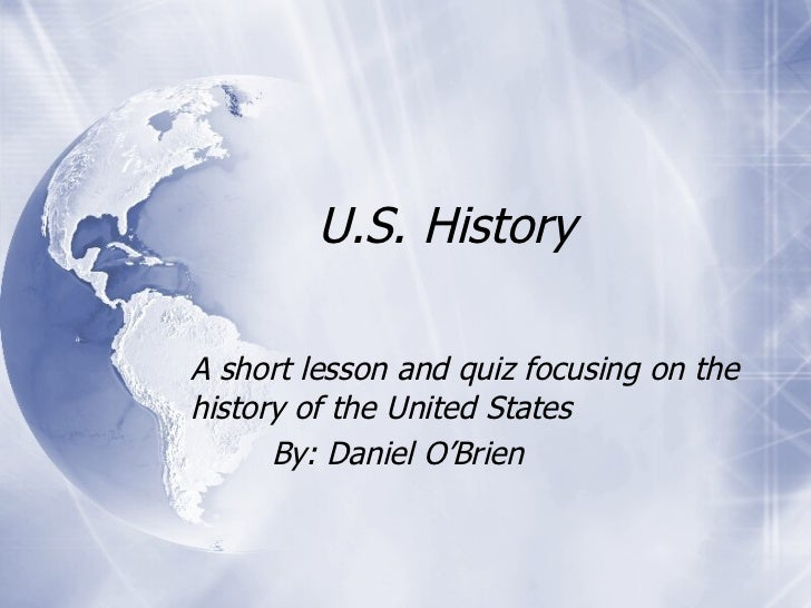 U.S. History A short lesson and quiz focusing on the history of the United States By: Daniel O'Brien