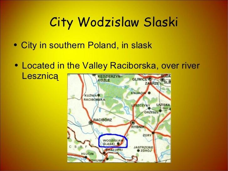 City Wodzislaw Slaski <ul><li>City in southern Poland, in slask </li></ul><ul><li>Located in the Valley Raciborska, over r...