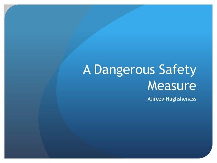 A Dangerous Safety Measure<br />Alireza Haghshenass<br />