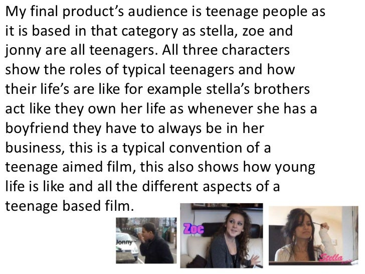 My final product's audience is teenage people as it is based in that category as stella, zoe and jonny are all teenagers. ...