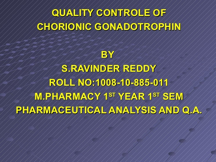 QUALITY CONTROLE OF CHORIONIC GONADOTROPHIN BY  S.RAVINDER REDDY ROLL NO:1008-10-885-011 M.PHARMACY 1 ST  YEAR 1 ST  SEM P...