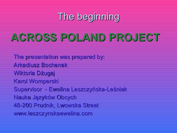 The beginning <ul><li>ACROSS POLAND PROJECT </li></ul><ul><li>The presentation was prepared by: </li></ul><ul><li>Arkadius...