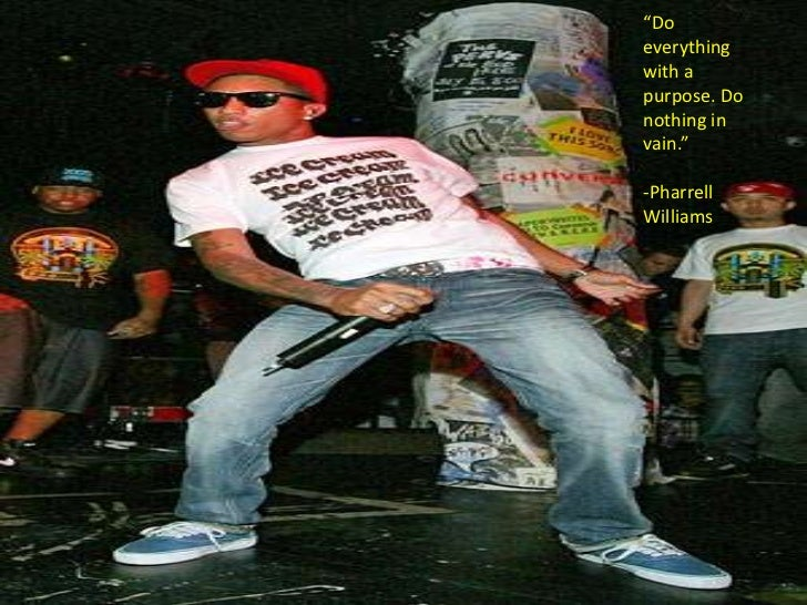 """""""Do everything with a purpose. Do nothing in vain.""""-Pharrell Williams <br />"""