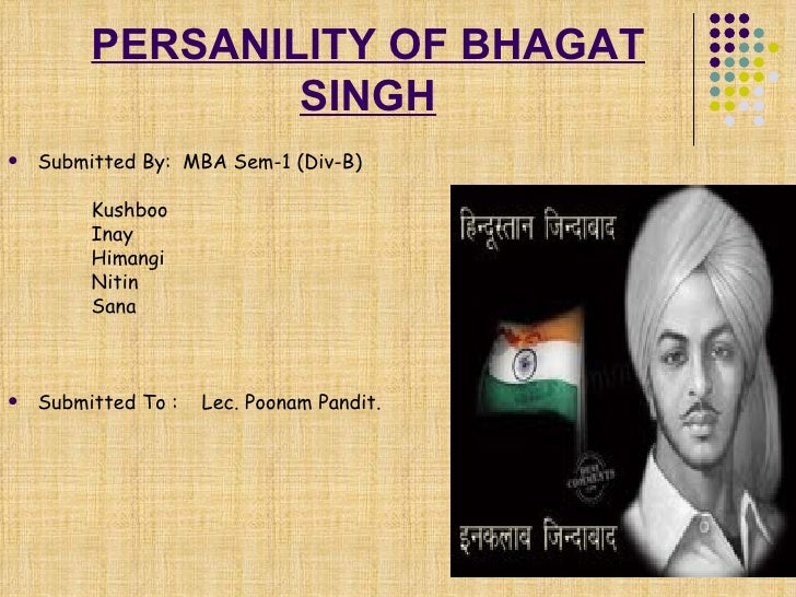 PERSANILITY OF BHAGAT SINGH <ul><li>Submitted By:  MBA Sem-1 (Div-B) </li></ul><ul><li>Kushboo </li></ul><ul><li>Inay </li...