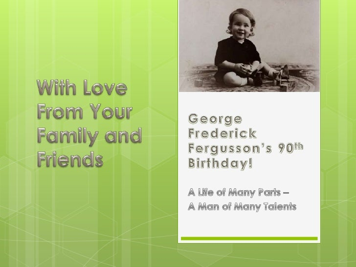 George Frederick Fergusson's 90th Birthday!<br />With Love<br />From Your Family and Friends<br />A Life of Many Parts –<b...