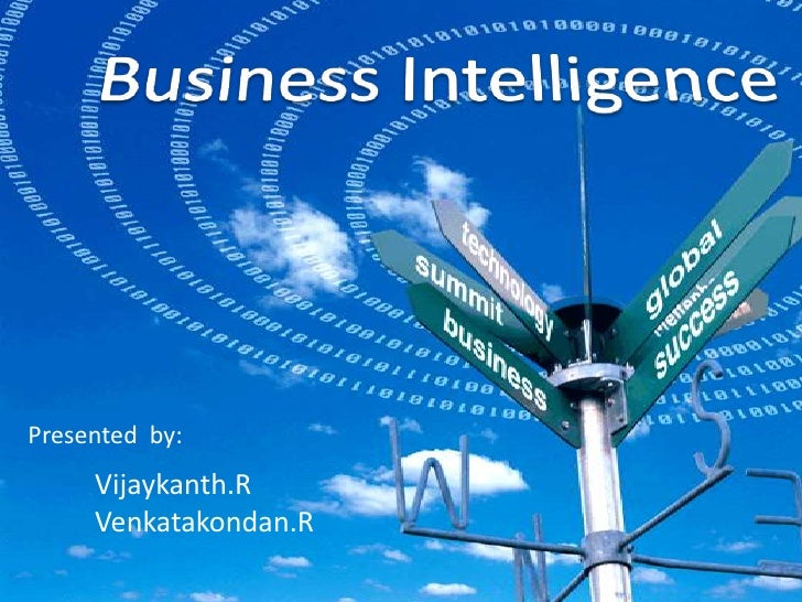 Business Intelligence<br />Presented  by:<br />Vijaykanth.R<br />Venkatakondan.R<br />