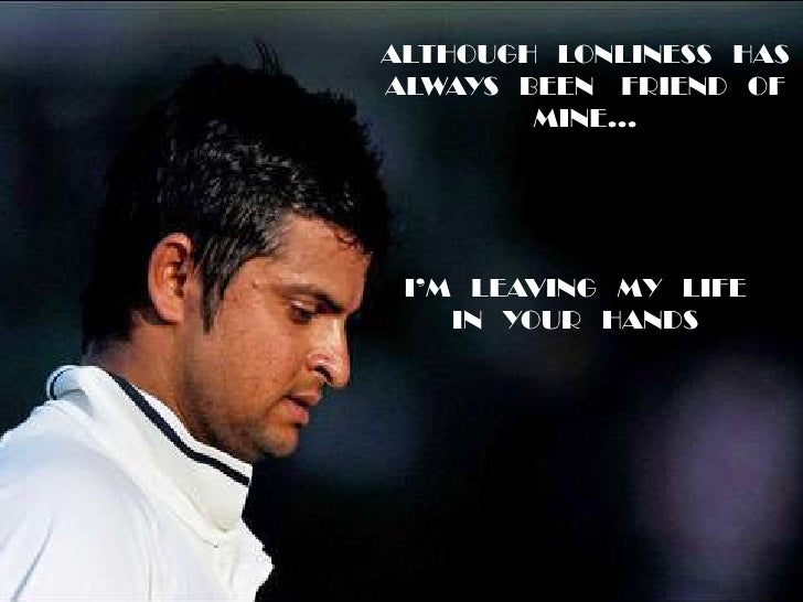 ALTHOUGH   LONLINESS   HAS ALWAYS   BEEN    FRIEND   OF MINE…<br />SURESHRAINA...<br />I'M   LEAVING   MY   LIFE IN   YOUR...