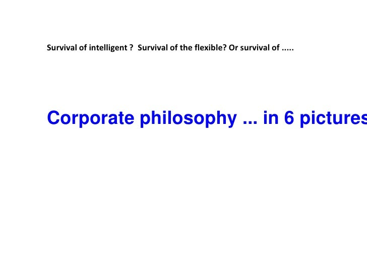 Survival of intelligent ?  Survival of the flexible? Or survival of ..... <br /> <br />Corporate philosophy ... in 6 pictu...