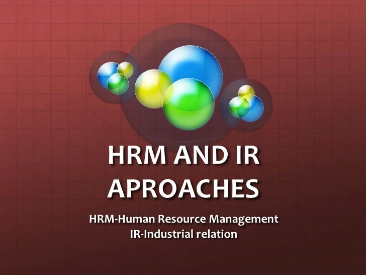 HRM AND IR APROACHES<br />HRM-Human Resource Management<br />IR-Industrial relation<br />