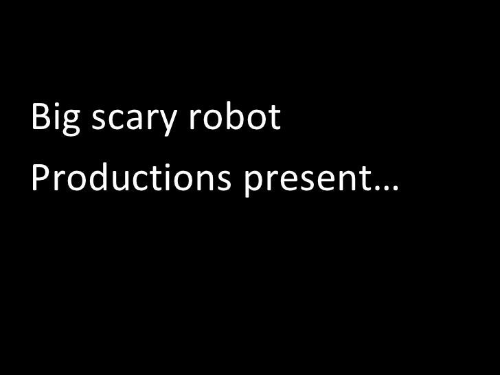 <ul><li>Big scary robot </li></ul><ul><li>Productions present… </li></ul>