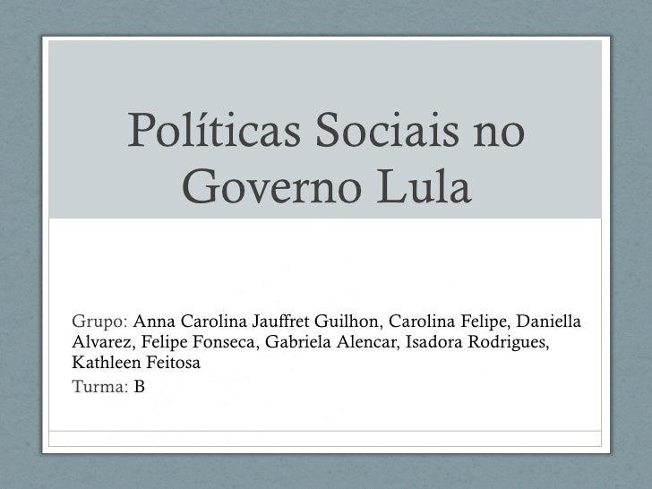 Políticas Sociais no Governo Lula Grupo:  Anna Carolina Jauffret Guilhon, Carolina Felipe, Daniella Alvarez, Felipe Fonsec...