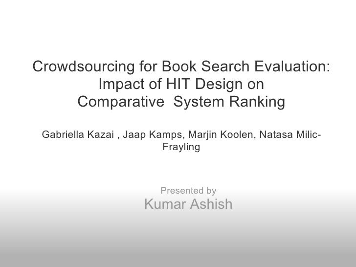 Crowdsourcing for Book Search Evaluation:        Impact of HIT Design on     Comparative System Ranking Gabriella Kazai , ...