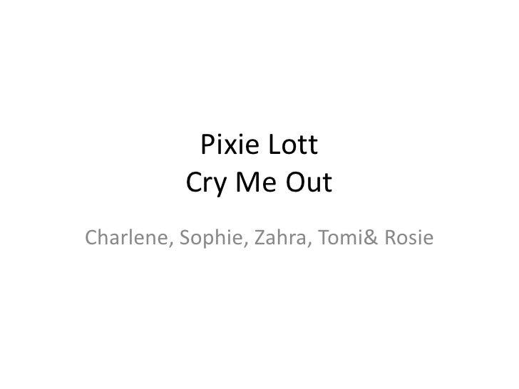 Pixie Lott          Cry Me OutCharlene, Sophie, Zahra, Tomi& Rosie