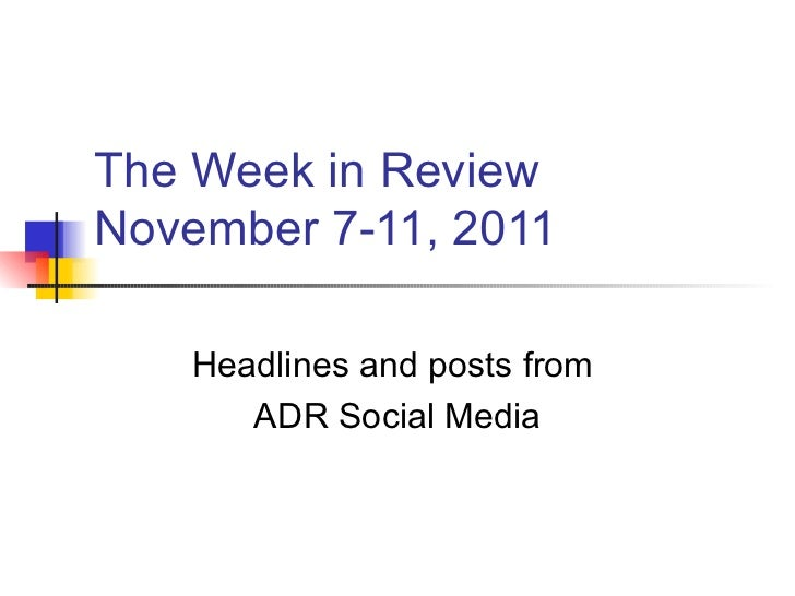 The Week in Review November 7-11, 2011 Headlines and posts from  ADR Social Media