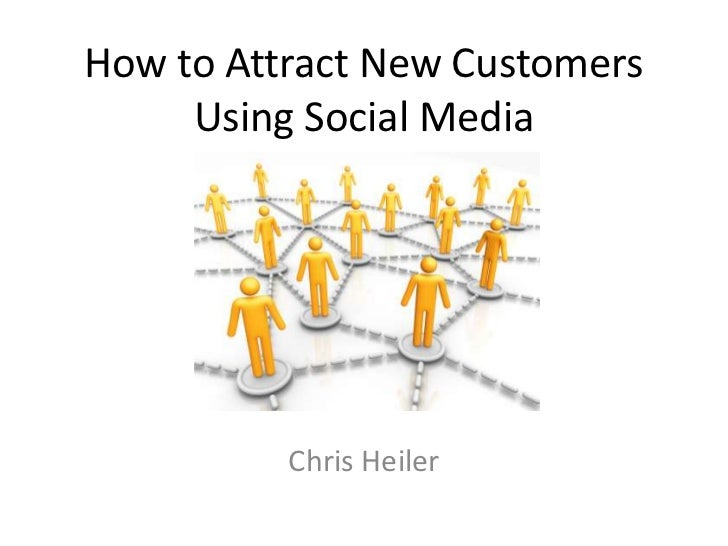 How to Attract New Customers     Using Social Media          Chris Heiler