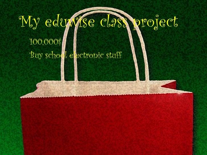 My eduwise class project 100,000$ Buy school electronic stuff