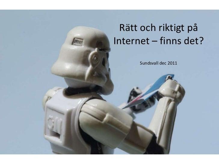 Rätt och riktigt påInternet – finns det?      Sundsvall dec 2011