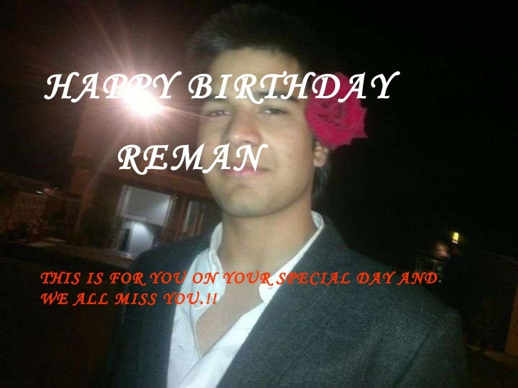 HAPPY BIRTHDAY REMAN THIS IS FOR YOU ON YOUR SPECIAL DAY AND WE ALL MISS YOU.!!