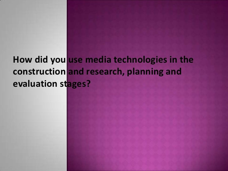 How did you use media technologies in theconstruction and research, planning andevaluation stages?