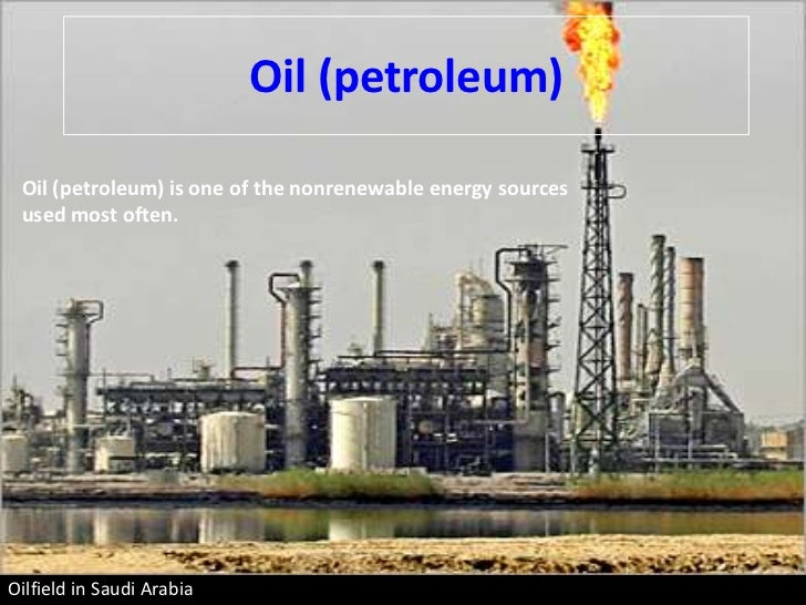 Oil (petroleum) Oil (petroleum) is one of the nonrenewable energy sources used most often.Oilfield in Saudi Arabia