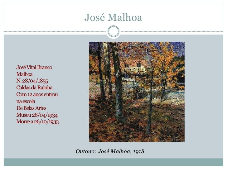 José MalhoaJosé Vital BrancoMalhoaN. 28/04/1855Caldas da RainhaCom 12 anos entrouna escolaDe Belas ArtesMuseu 28/04/1934Mo...
