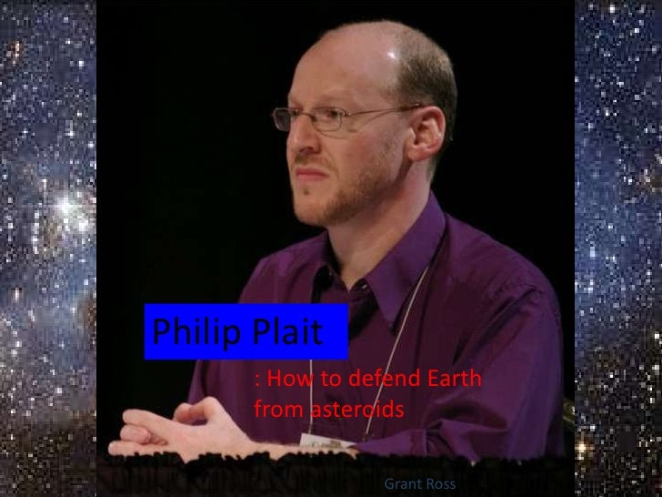 Philip Plait       : How to defend Earth       from asteroids                  Grant Ross