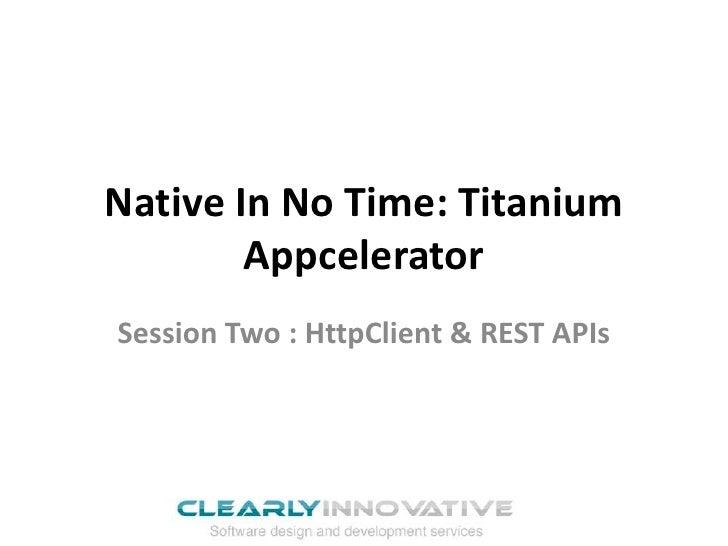 Native In No Time: Titanium        AppceleratorSession Two : HttpClient & REST APIs