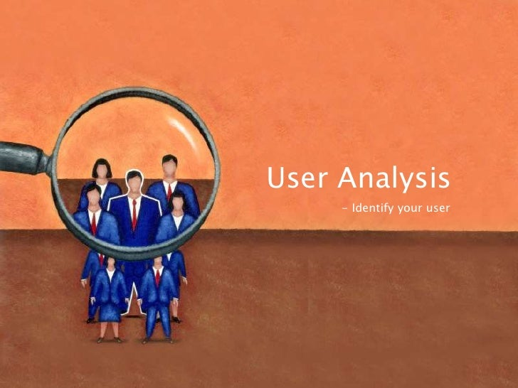 User Analysis     - Identify your user