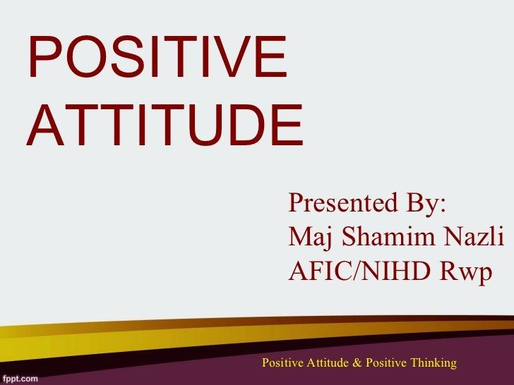 POSITIVEATTITUDE          Presented By:          Maj Shamim Nazli          AFIC/NIHD Rwp      Positive Attitude & Positive...