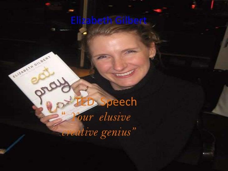 """Elizabeth Gilbert:   TED Speech"""" Your elusivecreative genius"""""""