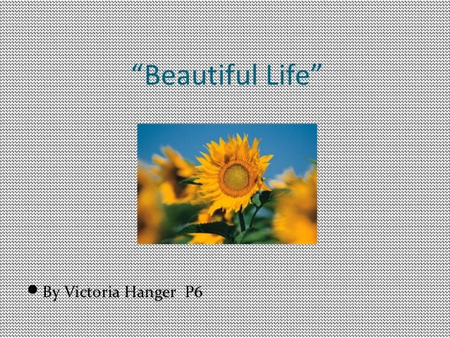 """""""Beautiful Life""""By Victoria Hanger P6"""
